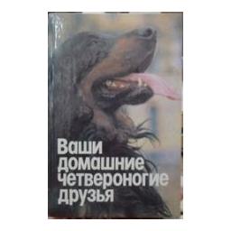 Ваши домашние четвероногие друзья/ Бацанов Н.П.