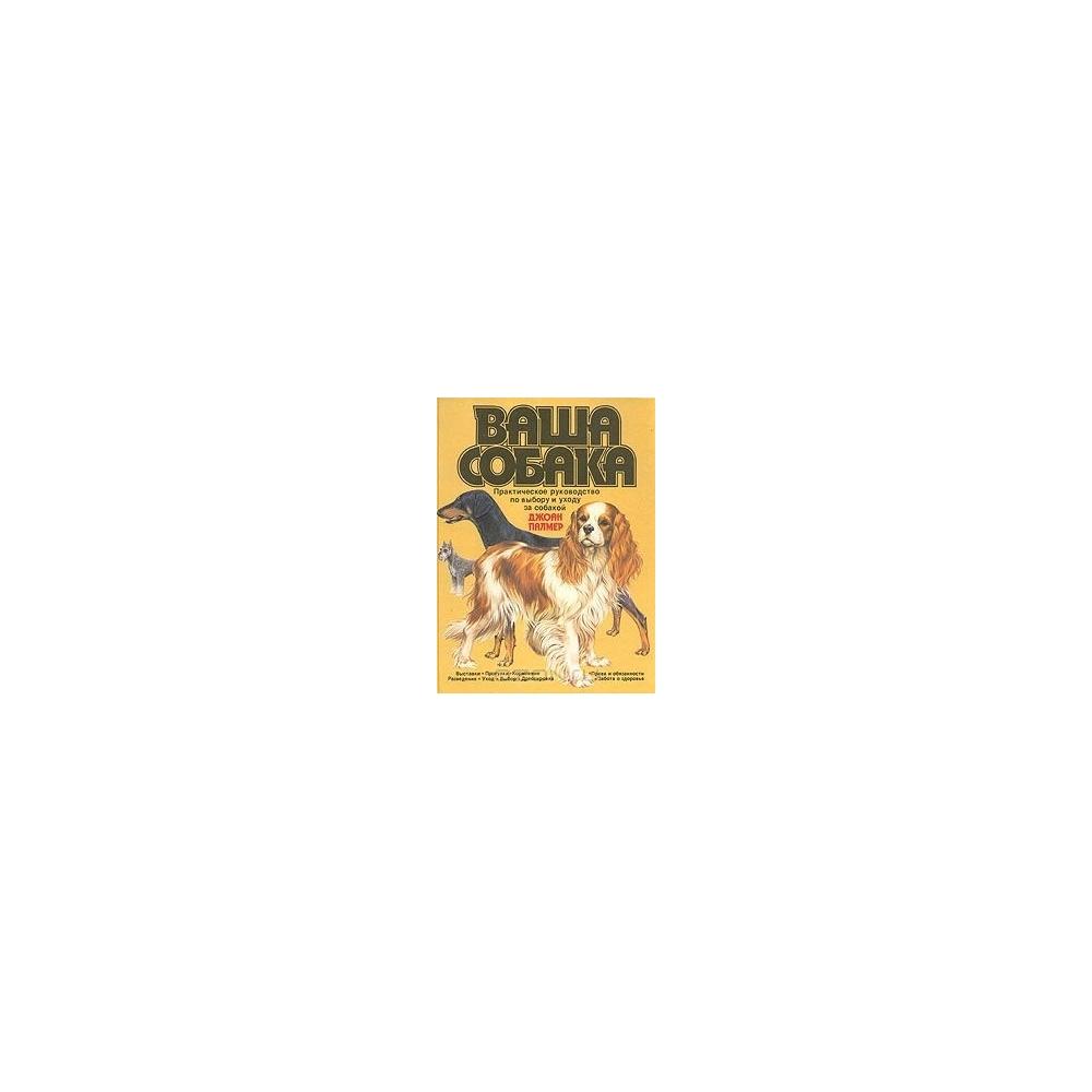 Ваша собака: Практическое руководство по выбору и уходу за собакой/ Палмер Д.