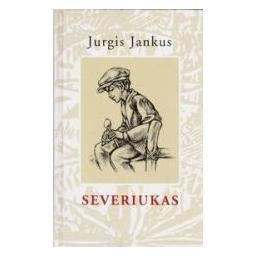 Severiukas: istorija žmogaus, kuris niekada ir niekam nebuvo herojus/ Jankus Jurgis