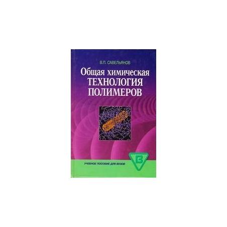Общая химическая технология полимеров/ Савельянов В. П.