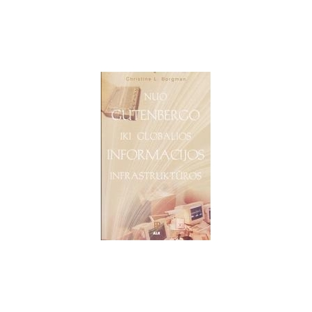 Nuo Gutenbergo iki globalios informacijos infrastruktūros/ Borgman Christine L.