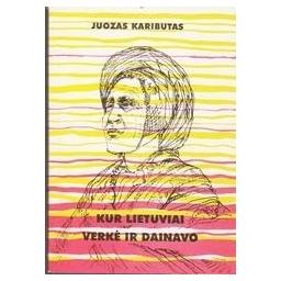Kur lietuviai verkė ir dainavo/ Kaributas Juozas