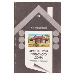 Архитектура сельского дома. Прошлое и настоящее/ Прохоренко А.И.