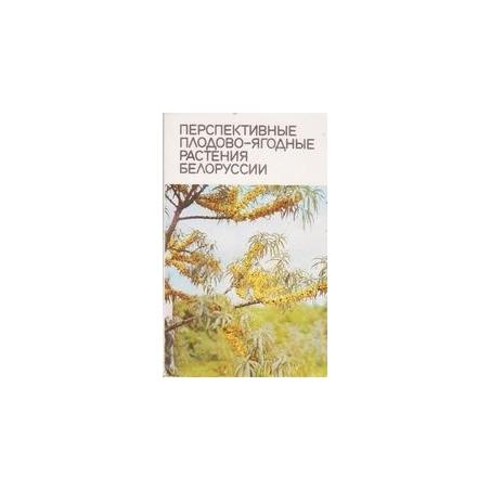 Перспективные плодово-ягодные растения Белоруссии/ Чаховский А.А. и др.