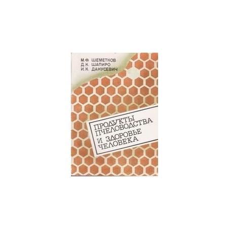 Продукты пчеловодства и здоровье человека/ Шеметков М.Ф., Шапиро Д.К., Данусевич И.К.