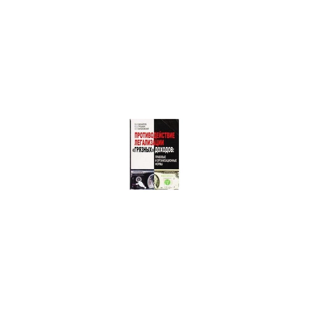 ПРОТИВОДЕЙСТВИЕ ЛЕГАЛИЗАЦИИ ГРЯЗНЫХ ДОХОДОВ: ПРАВОВЫЕ И ОРГАНИЗАЦИОННЫЕ ФОРМЫ/ В.И. Михайлов
