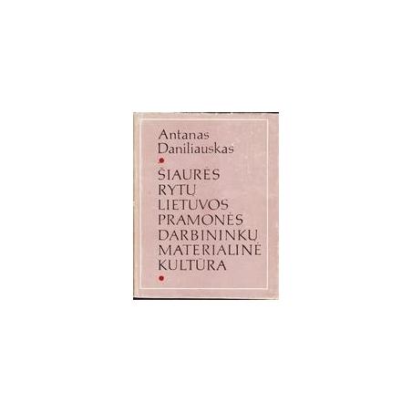 Šiaurės rytų Lietuvos pramonės darbininkų materialinė kultūra/ Daniliauskas Antanas