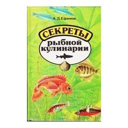 Секреты рыбной кулинарии/ А.Д. Ефимов