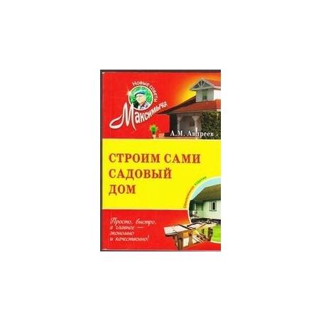Строим сами садовой дом/ А. М. Андреев