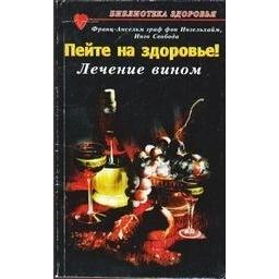 Пейте на здоровье! Лечение вином/ Франс-Ансельм граф фон Ингельхайм