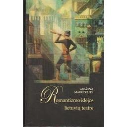Romantizmo idėjos lietuvių teatre: nuo XIX iki XXI/ Gražina Mareckaitė