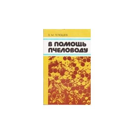 В помощь пчеловоду/ В.М. Тетюшев