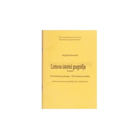 Lietuvos istorinė geografija II dalis XVI amž.pab.- XX amž. pradž./ Algirdas Stanaitis