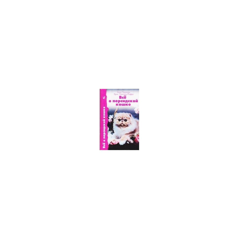 Все о персидской кошке/ У. Томпсон, Уайкхем-Раффл