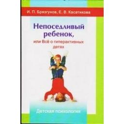 Непоседливый ребенок, или Все о гиперактивных детях/ И.П. Брязгунов, Е.В. Касатикова
