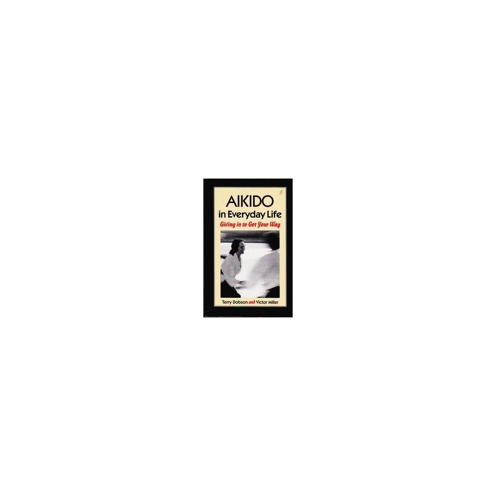 Aikido in Everyday Life: Giving in to Get Your Way/ Terry Dobson
