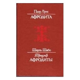 Афродита. Триумф Афродиты / П. Луис, Ш. Шабо