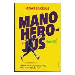 Mano herojus: sportas, mityba, sąmoningumas - tiesus kelias pokyčių link/ Ignas Bakėjus