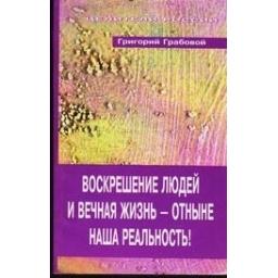 Воскрешение людей и вечная жизнь - отныне наша реальность!/ Григорий Грабовой