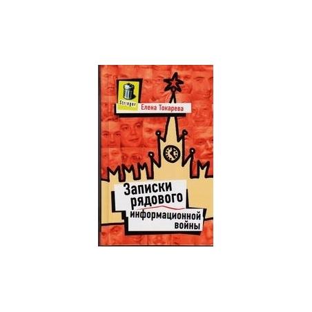 Записки рядового информационной войны/ Елена Токарева