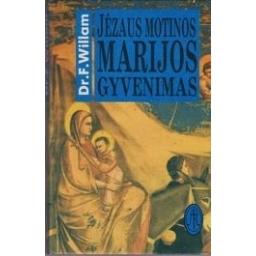Jėzaus motinos Marijos gyvenimas/ Willam Dr.F.