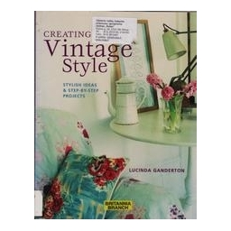 Creating Vintage Style. Stylish Ideas & Step-by-step Projects/ Lucinda Ganderton
