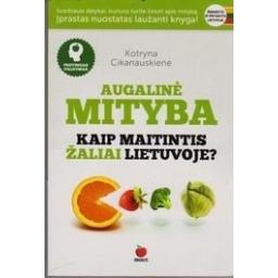 Augalinė mityba. Kaip maitintis žaliai Lietuvoje?/ Cikanauskienė Kotryna
