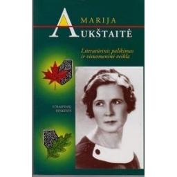 Marija Aukštaitė. Literatūrinis palikimas ir visuomeninė veikla/ E. Užkurelytė-Baltinienė
