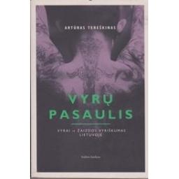 Vyrų pasaulis (vyrai ir žaizdos vyriškumas Lietuvoje)/ Tereškinas Artūras