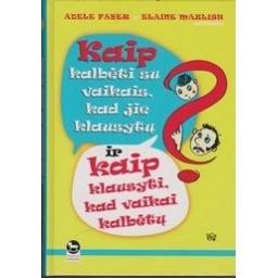 Kaip kalbėti su vaikais, kad jie klausytų ir kaip klausyti, kad vaikai kalbėtų/ Faber Adele, Mazlish Elaine