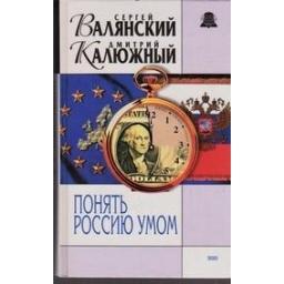 Понять Россию умом/ Валянский С., Калюжный Д.