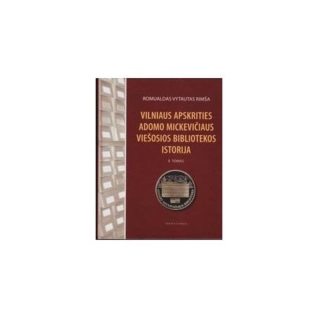 Vilniaus apskrities Adomo Mickevičiaus viešosios bibliotekos istorija (I tomas)/ Romualdas Vytautas Rimša