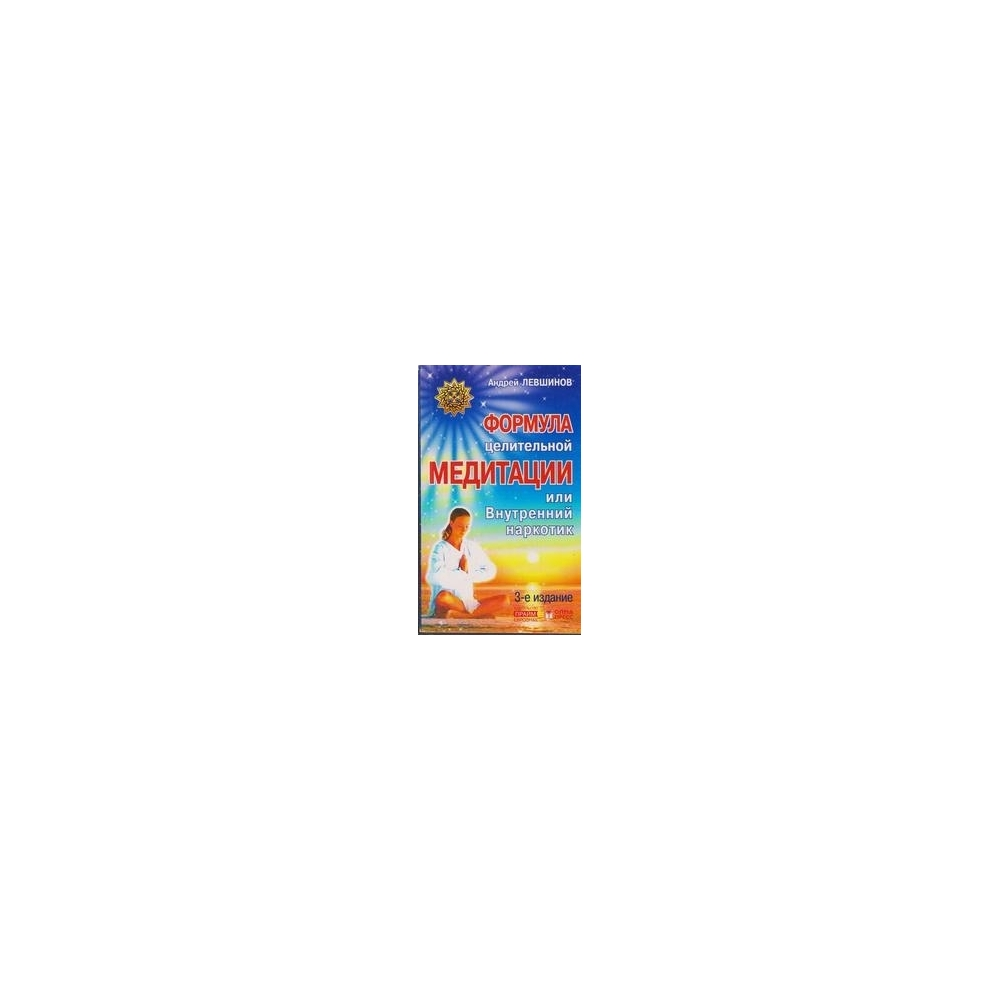 Формула целительной медитации, или Внутренний наркотик/ Андрей Левшинов