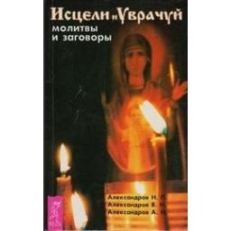 Исцели и уврачуй. Молитвы и заговоры/ Н.П. Александров
