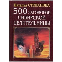 500 заговоров сибирской целительницы/ Наталья Степанова