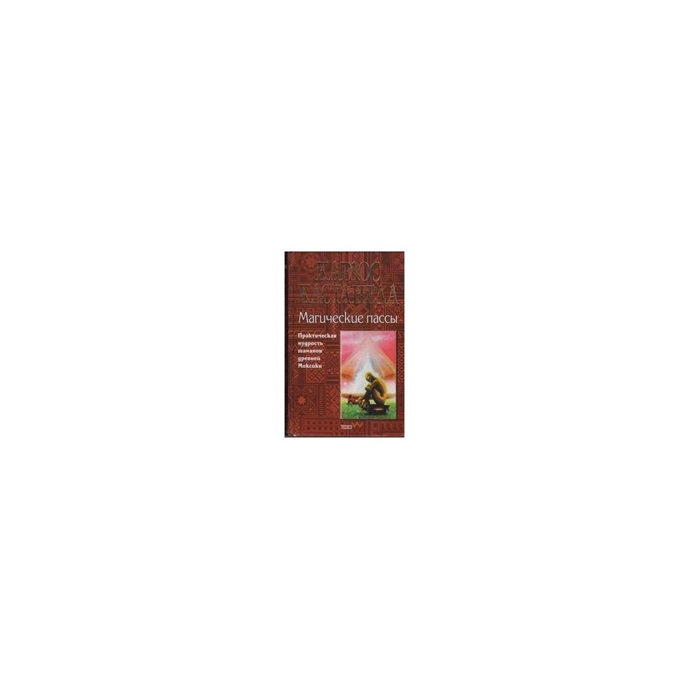 Магические пассы. Практическая мудрость шаманов древней Мексики/ Кастанеда Карлос