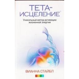 Тета-исцеление. Уникальный метод активации жизненной энергии/ Вианна Стайбл