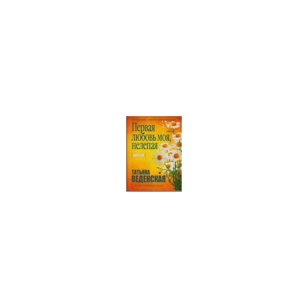 Первая любовь моя, нелепая/ Веденская Татьяна