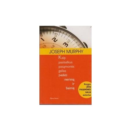 Kaip pasitelkus pasąmonės galias įveikti nerimą ir baimę/ Murphy J.