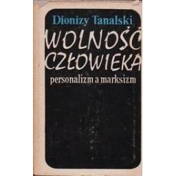 Wolnosc czlowieka. Personalizm a marksizm/ Tanalski D.