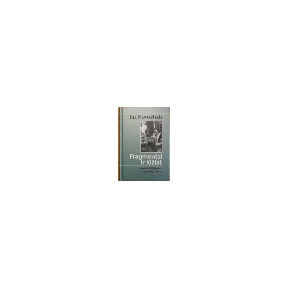 Fragmentai ir lūžiai: reportažai iš Vilniaus 1990-1991 metais/ Navazelskis Ina