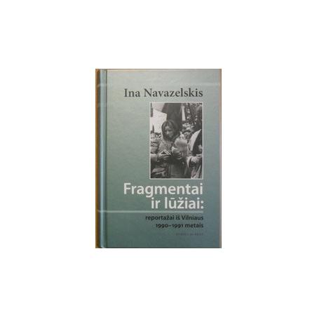 Fragmentai ir lūžiai: reportažai iš Vilniaus 1990-1991 metais/ Navazelskis I.