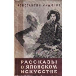 Рассказы о японском искусстве/ Симонов К.