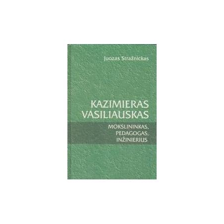 Kazimieras Vasiliauskas. Mokslininkas, pedagogas, inžinierius/ Stražnickas J.