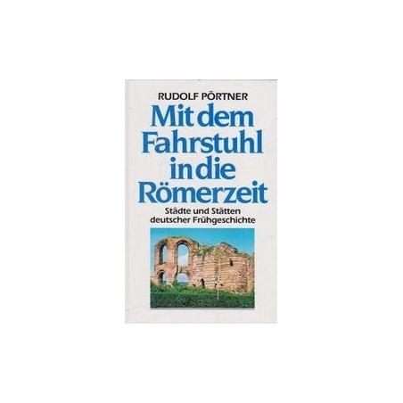 Mit dem Fahrstuhl in die Römerzeit. Städte und Stätten deutscher Frühgeschichte/ Pörtner R.