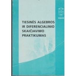 Tiesinės algebros ir diferencialinio skaičiavimo praktikumas/ Šileikienė D. ir kiti