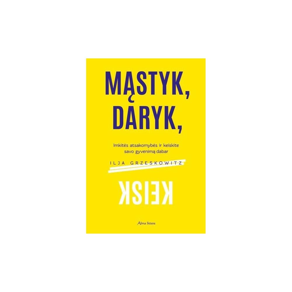 Mąstyk, daryk, keisk. Imkitės atsakomybės ir keiskite savo gyvenimą dabar/ Grzeskowitz I.