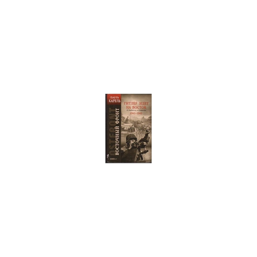 """Восточный фронт. Книга 1: Гитлер идет на Восток. От """"Барбароссы"""" до Сталинграда 1941-1943/ Карель П."""