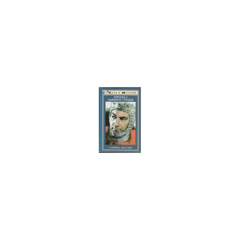 Ричард I Львинное сердце. Король. Крестоносец. Авантюрист/ Кесслер У.