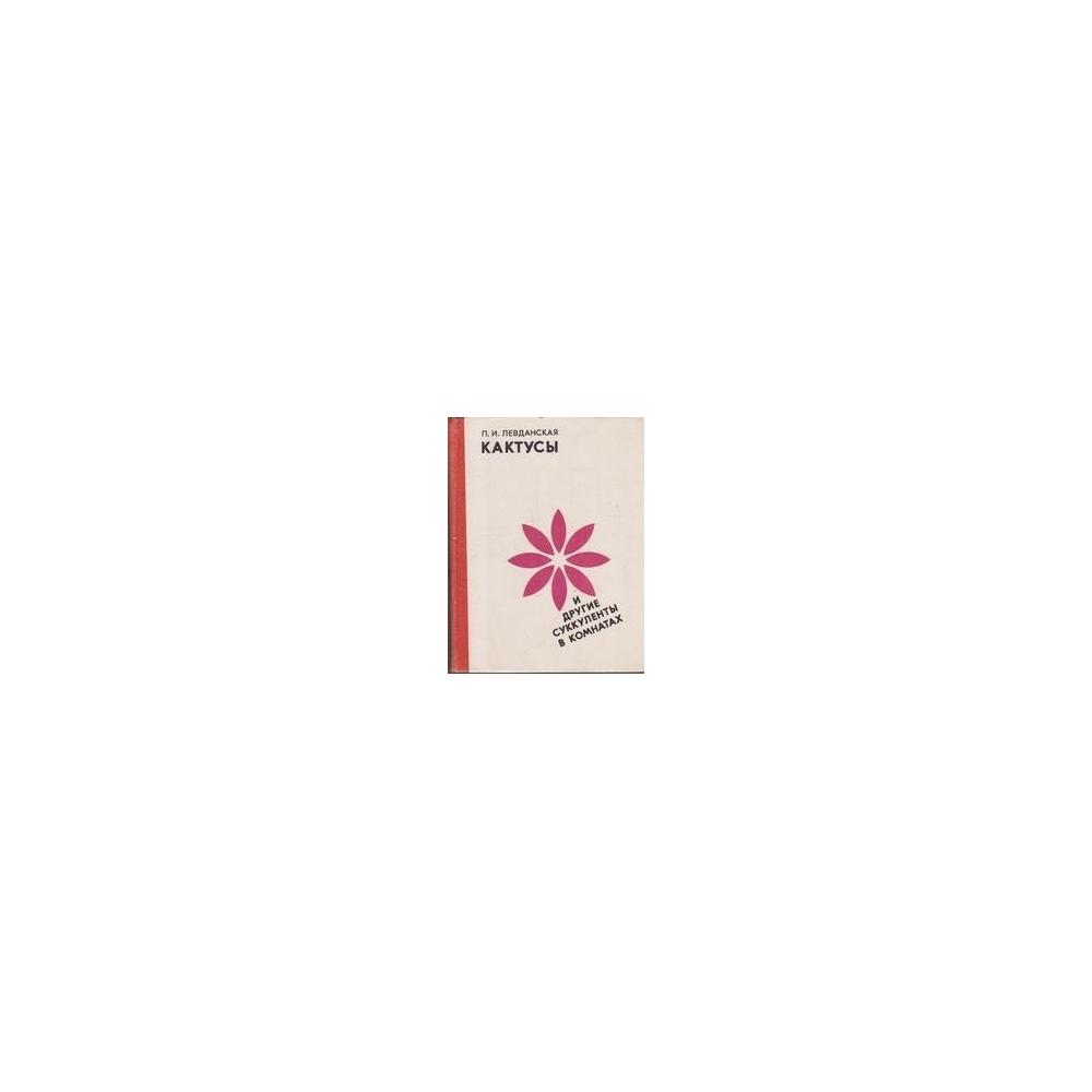 Кактусы и другие суккуленты в комнатах/ Левданская П. И.